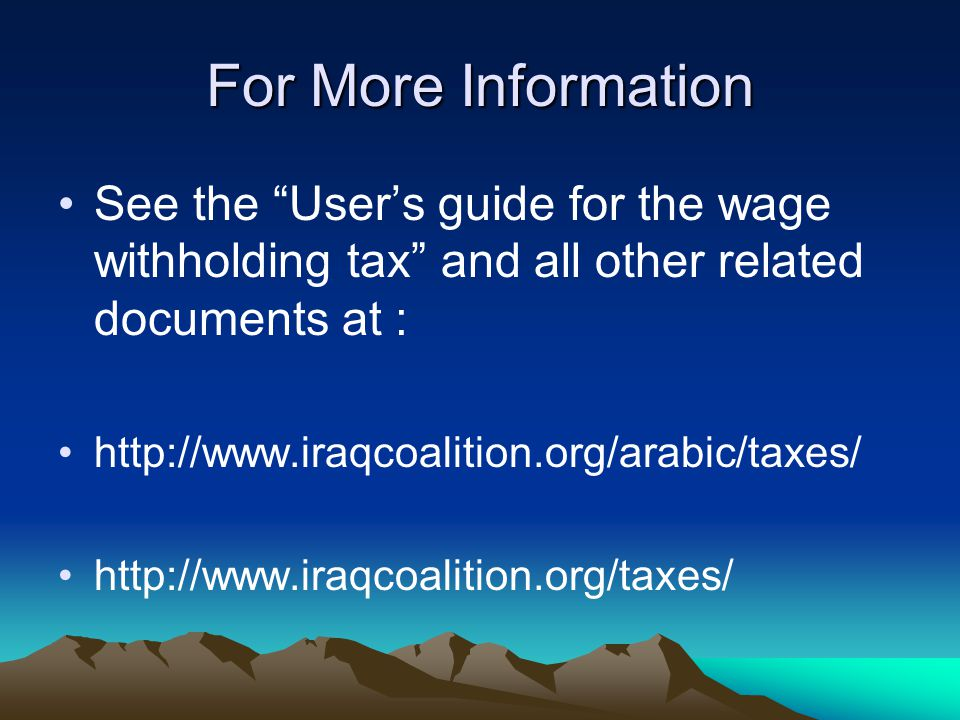 For More Information See the User's guide for the wage withholding tax and all other related documents at : http://www.iraqcoalition.org/arabic/taxes/ http://www.iraqcoalition.org/taxes/