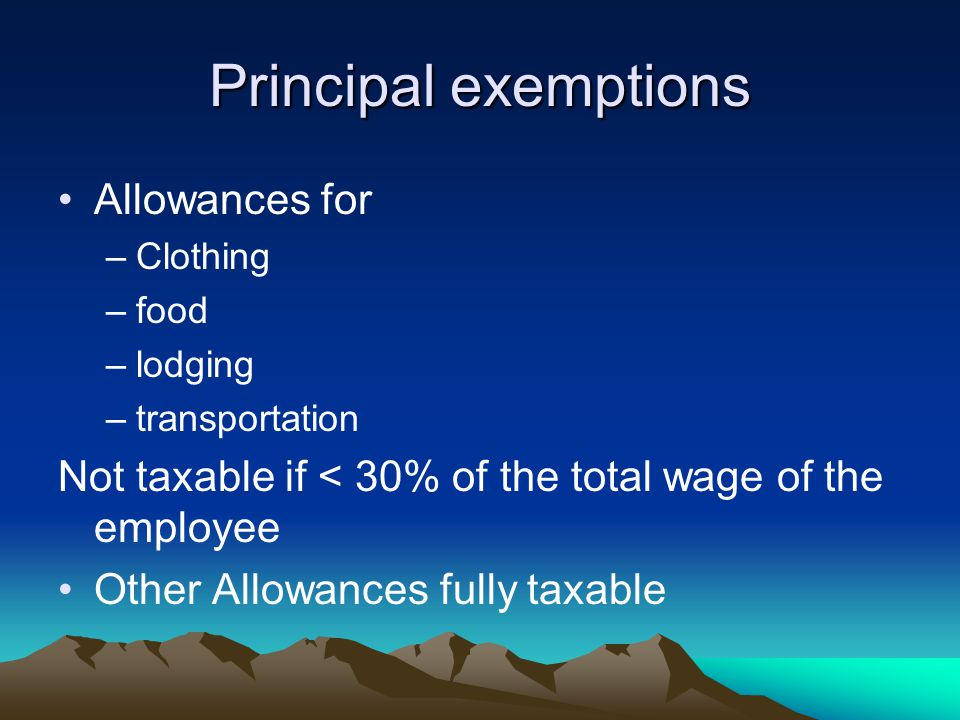 Principal exemptions Allowances for –Clothing –food –lodging –transportation Not taxable if < 30% of the total wage of the employee Other Allowances fully taxable