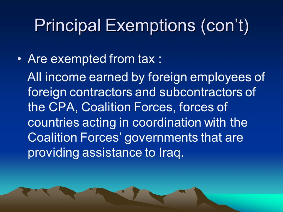 Principal Exemptions (con't) Are exempted from tax : All income earned by foreign employees of foreign contractors and subcontractors of the CPA, Coalition Forces, forces of countries acting in coordination with the Coalition Forces' governments that are providing assistance to Iraq.