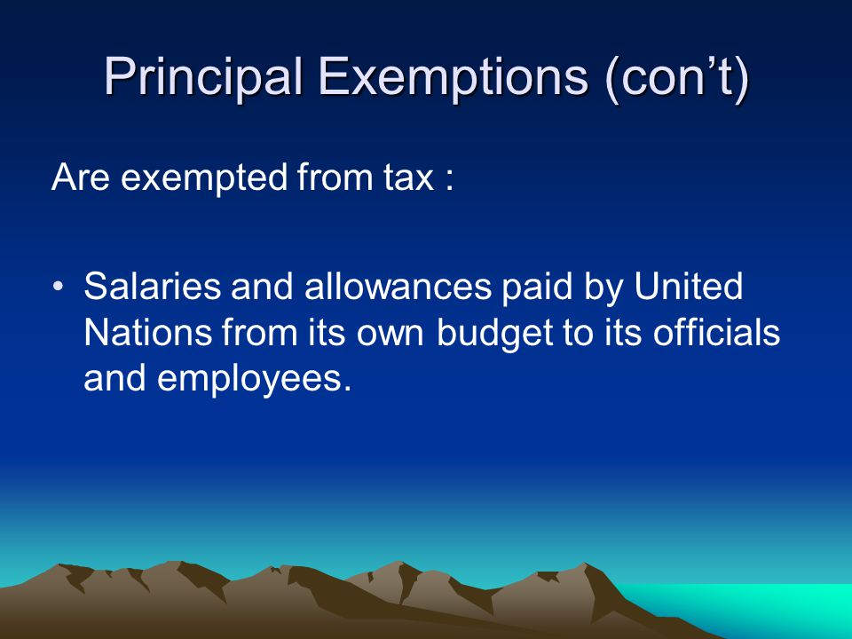 Principal Exemptions (con't) Are exempted from tax : Salaries and allowances paid by United Nations from its own budget to its officials and employees.