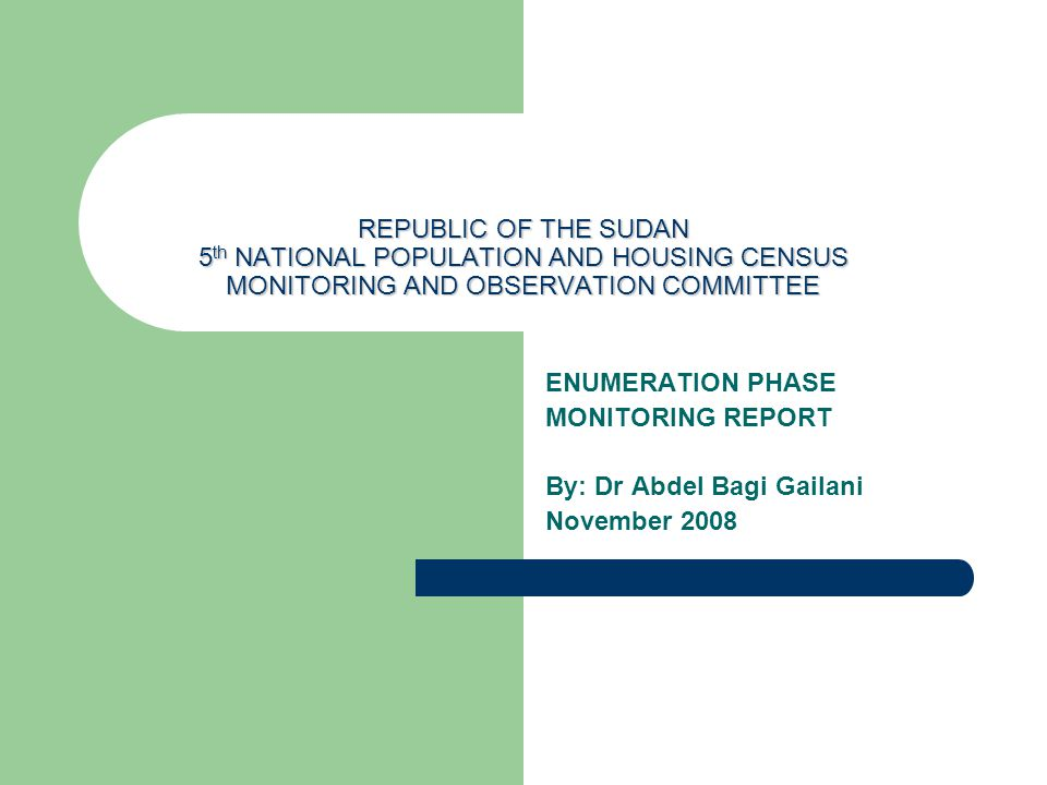 REPUBLIC OF THE SUDAN 5 th NATIONAL POPULATION AND HOUSING CENSUS MONITORING AND OBSERVATION COMMITTEE ENUMERATION PHASE MONITORING REPORT By: Dr Abdel Bagi Gailani November 2008