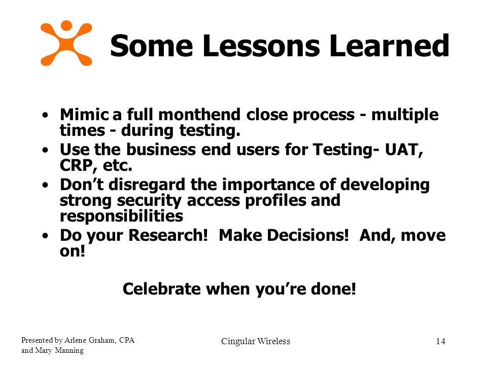 Presented by Arlene Graham, CPA and Mary Manning Cingular Wireless14 Some Lessons Learned Celebrate when you're done.