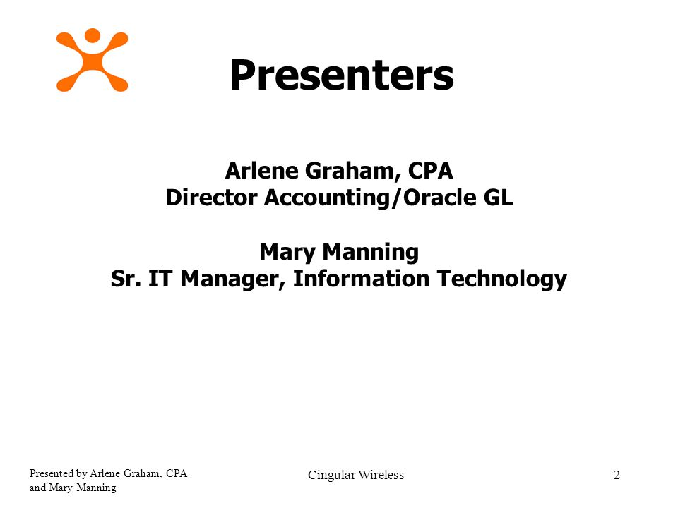 Presented by Arlene Graham, CPA and Mary Manning Cingular Wireless2 Presenters Arlene Graham, CPA Director Accounting/Oracle GL Mary Manning Sr.