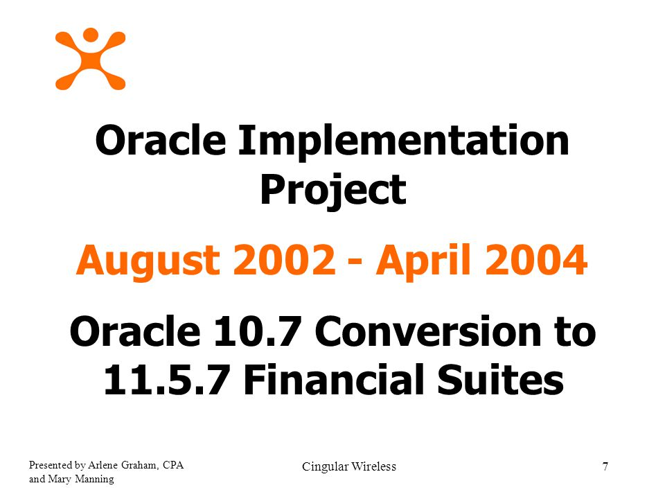 Presented by Arlene Graham, CPA and Mary Manning Cingular Wireless7 Oracle Implementation Project August 2002 - April 2004 Oracle 10.7 Conversion to 11.5.7 Financial Suites