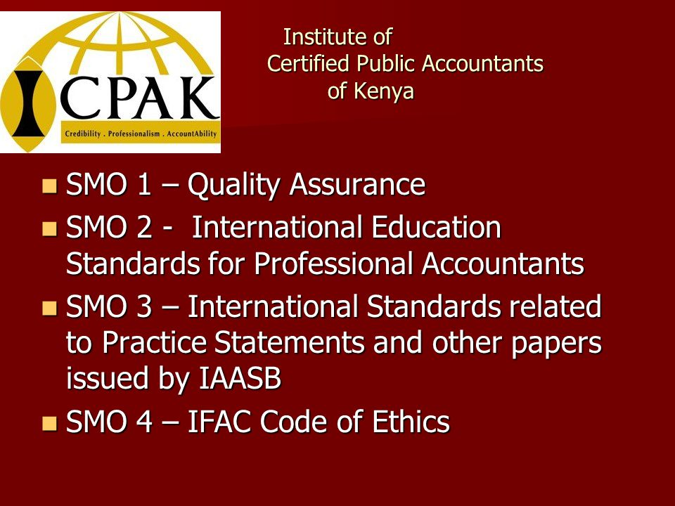 Institute of Certified Public Accountants of Kenya SMO 1 – Quality Assurance SMO 1 – Quality Assurance SMO 2 - International Education Standards for Professional Accountants SMO 2 - International Education Standards for Professional Accountants SMO 3 – International Standards related to Practice Statements and other papers issued by IAASB SMO 3 – International Standards related to Practice Statements and other papers issued by IAASB SMO 4 – IFAC Code of Ethics SMO 4 – IFAC Code of Ethics