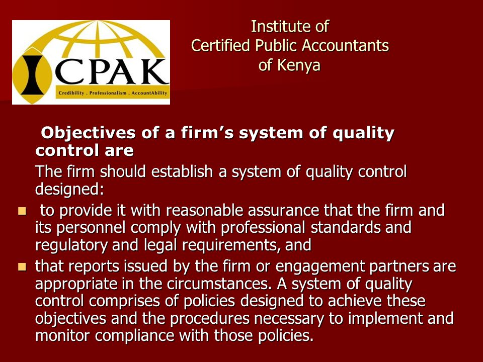 Institute of Certified Public Accountants of Kenya Objectives of a firm's system of quality control are Objectives of a firm's system of quality control are The firm should establish a system of quality control designed: to provide it with reasonable assurance that the firm and its personnel comply with professional standards and regulatory and legal requirements, and to provide it with reasonable assurance that the firm and its personnel comply with professional standards and regulatory and legal requirements, and that reports issued by the firm or engagement partners are appropriate in the circumstances.