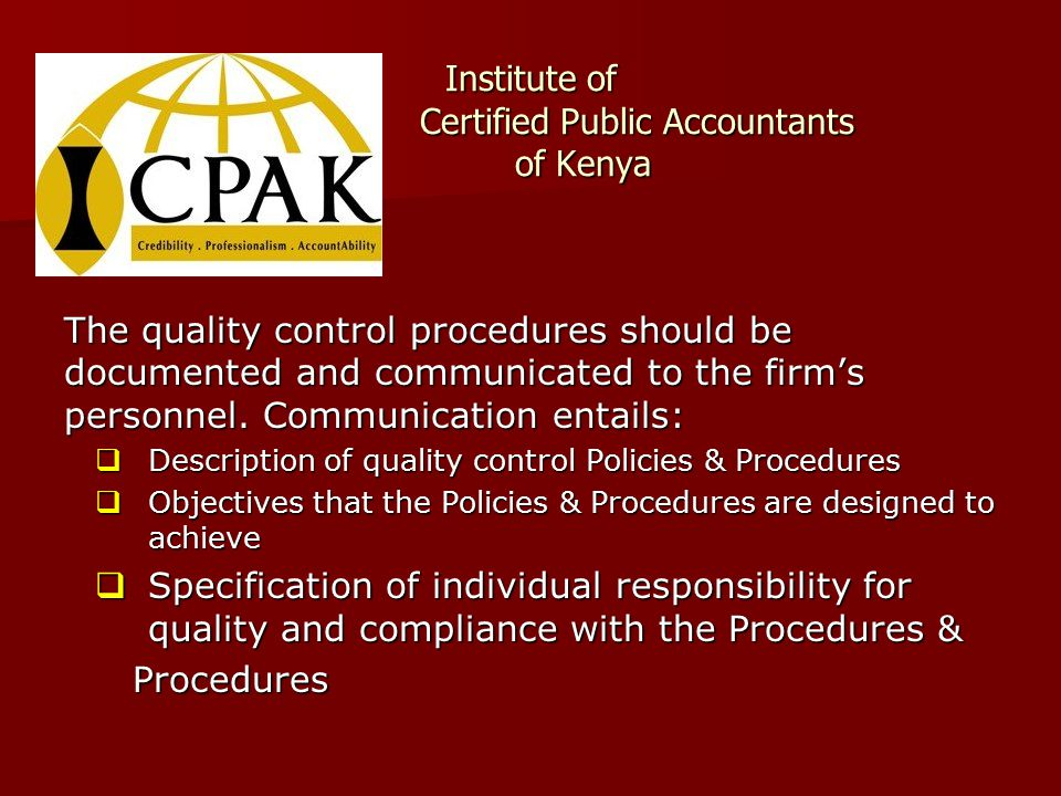 Institute of Certified Public Accountants of Kenya The quality control procedures should be documented and communicated to the firm's personnel.