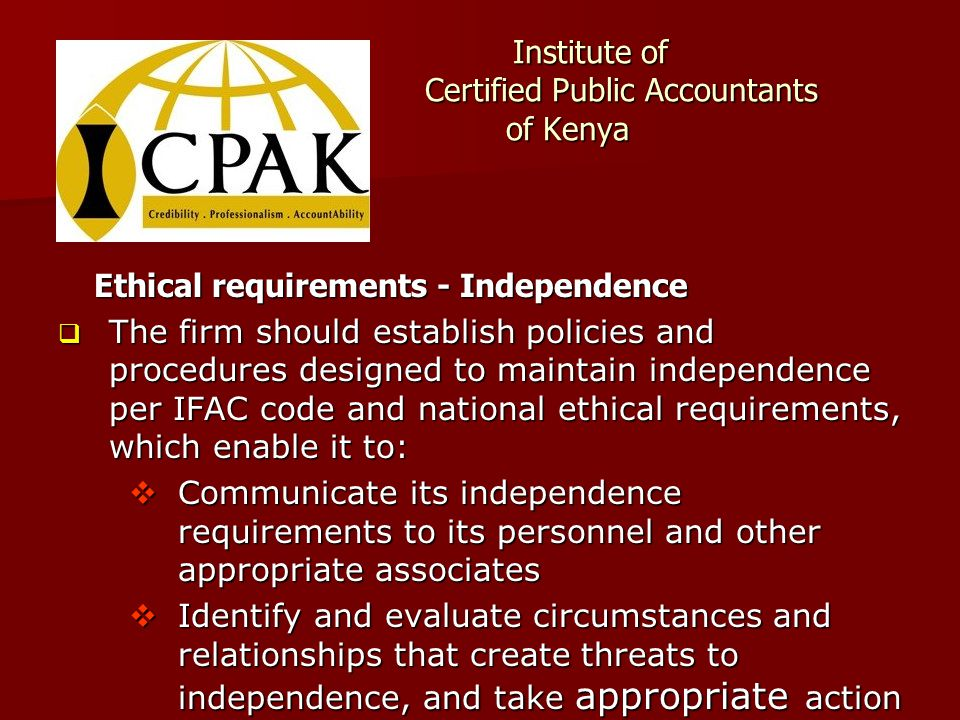 Institute of Certified Public Accountants of Kenya Institute of Certified Public Accountants of Kenya Ethical requirements - Independence  The firm should establish policies and procedures designed to maintain independence per IFAC code and national ethical requirements, which enable it to:  Communicate its independence requirements to its personnel and other appropriate associates  Identify and evaluate circumstances and relationships that create threats to independence, and take appropriate action