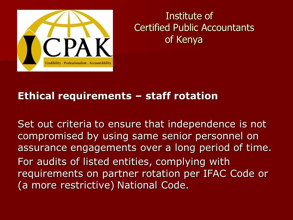 Institute of Certified Public Accountants of Kenya Institute of Certified Public Accountants of Kenya Ethical requirements – staff rotation Set out criteria to ensure that independence is not compromised by using same senior personnel on assurance engagements over a long period of time.