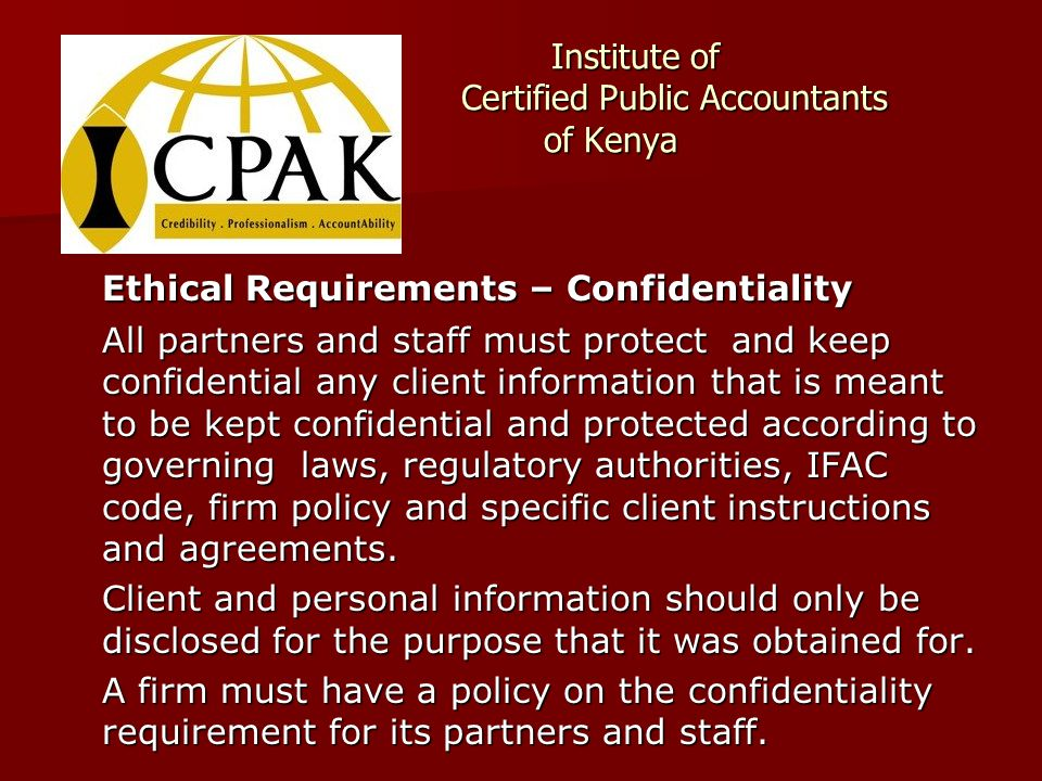 Institute of Certified Public Accountants of Kenya Institute of Certified Public Accountants of Kenya Ethical Requirements – Confidentiality All partners and staff must protect and keep confidential any client information that is meant to be kept confidential and protected according to governing laws, regulatory authorities, IFAC code, firm policy and specific client instructions and agreements.