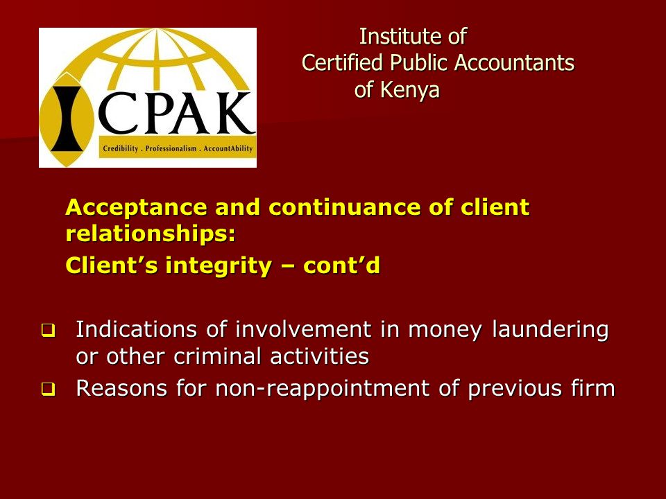Institute of Certified Public Accountants of Kenya Institute of Certified Public Accountants of Kenya Acceptance and continuance of client relationships: Client's integrity – cont'd  Indications of involvement in money laundering or other criminal activities  Reasons for non-reappointment of previous firm