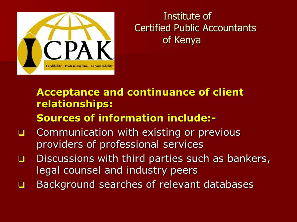 Institute of Certified Public Accountants of Kenya Institute of Certified Public Accountants of Kenya Acceptance and continuance of client relationships: Sources of information include:-  Communication with existing or previous providers of professional services  Discussions with third parties such as bankers, legal counsel and industry peers  Background searches of relevant databases