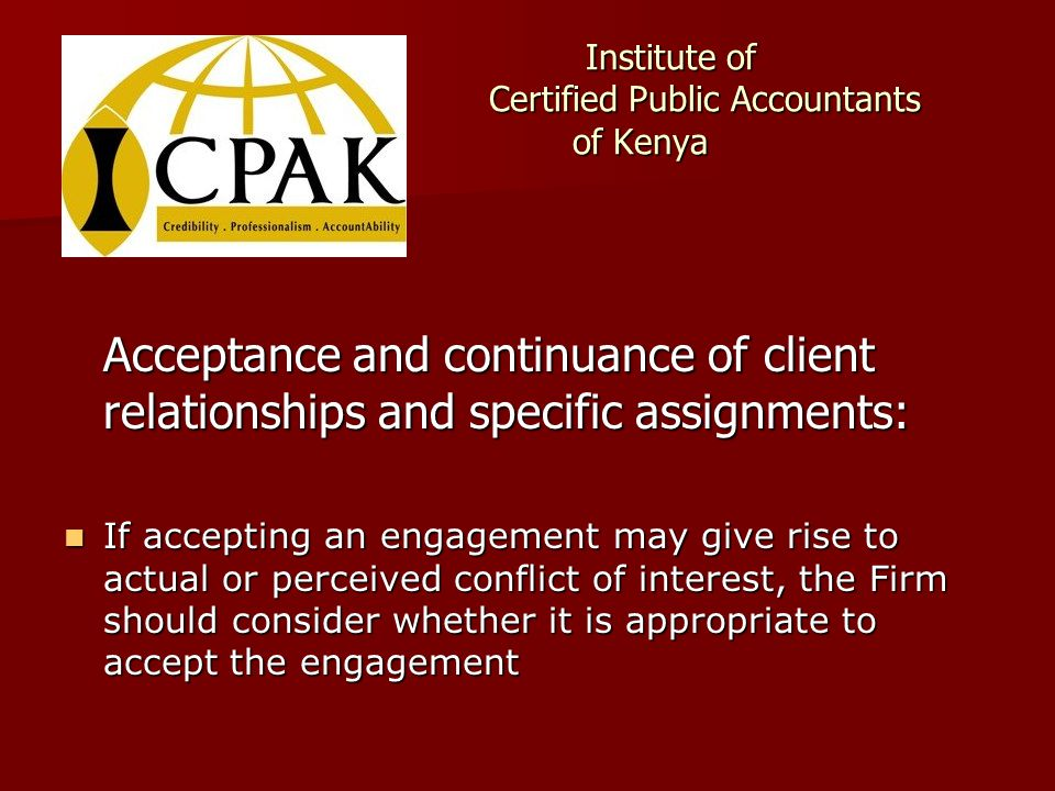 Institute of Certified Public Accountants of Kenya Institute of Certified Public Accountants of Kenya Acceptance and continuance of client relationships and specific assignments: If accepting an engagement may give rise to actual or perceived conflict of interest, the Firm should consider whether it is appropriate to accept the engagement If accepting an engagement may give rise to actual or perceived conflict of interest, the Firm should consider whether it is appropriate to accept the engagement