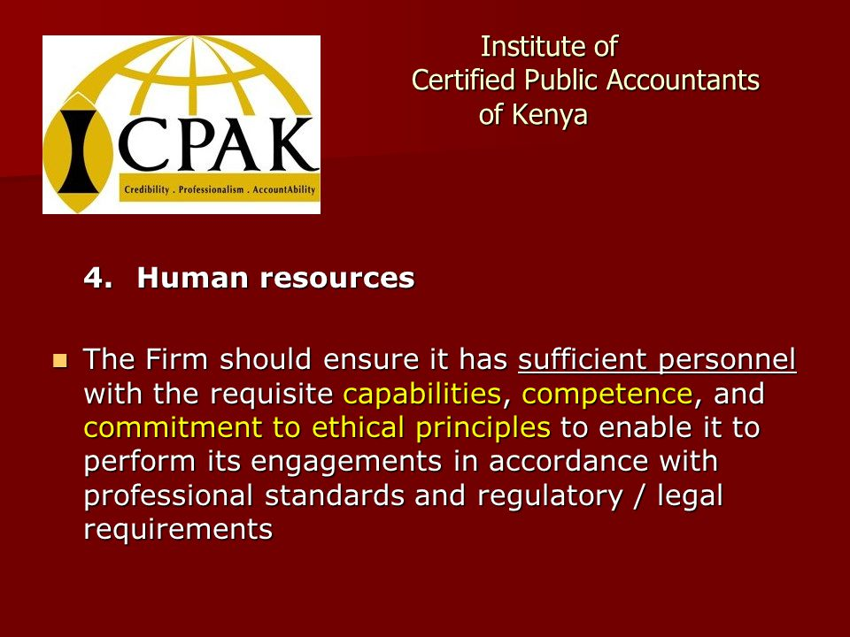 Institute of Certified Public Accountants of Kenya Institute of Certified Public Accountants of Kenya 4.Human resources The Firm should ensure it has sufficient personnel with the requisite capabilities, competence, and commitment to ethical principles to enable it to perform its engagements in accordance with professional standards and regulatory / legal requirements The Firm should ensure it has sufficient personnel with the requisite capabilities, competence, and commitment to ethical principles to enable it to perform its engagements in accordance with professional standards and regulatory / legal requirements