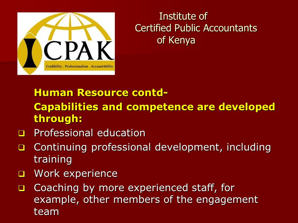 Institute of Certified Public Accountants of Kenya Institute of Certified Public Accountants of Kenya Human Resource contd- Capabilities and competence are developed through:  Professional education  Continuing professional development, including training  Work experience  Coaching by more experienced staff, for example, other members of the engagement team