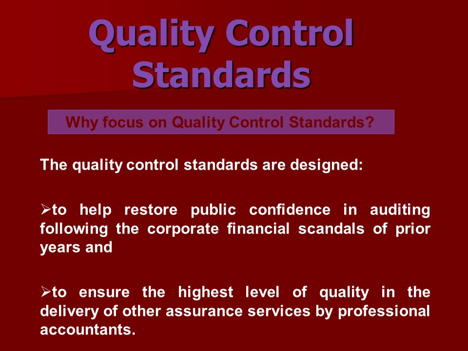 The quality control standards are designed:  to help restore public confidence in auditing following the corporate financial scandals of prior years and  to ensure the highest level of quality in the delivery of other assurance services by professional accountants.