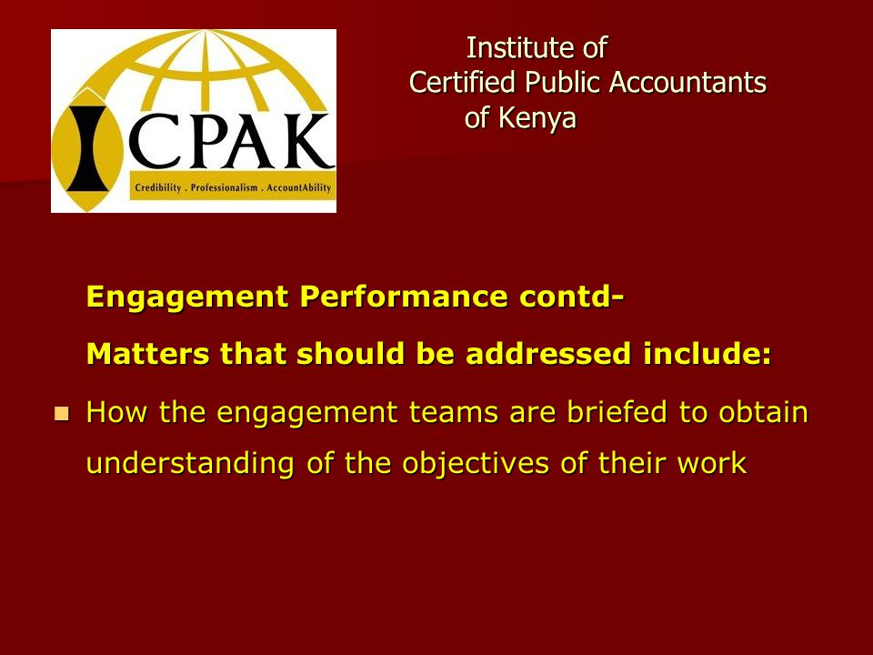 Institute of Certified Public Accountants of Kenya Institute of Certified Public Accountants of Kenya Engagement Performance contd- Matters that should be addressed include: How the engagement teams are briefed to obtain understanding of the objectives of their work How the engagement teams are briefed to obtain understanding of the objectives of their work