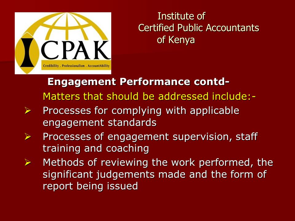 Institute of Certified Public Accountants of Kenya Institute of Certified Public Accountants of Kenya Engagement Performance contd- Matters that should be addressed include:-  Processes for complying with applicable engagement standards  Processes of engagement supervision, staff training and coaching  Methods of reviewing the work performed, the significant judgements made and the form of report being issued