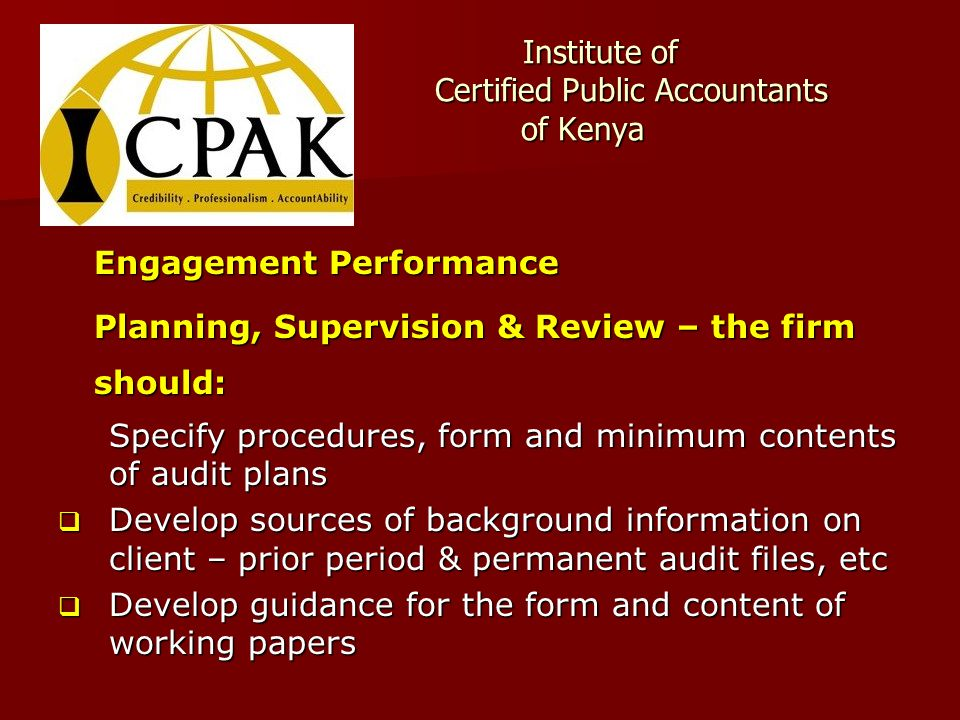 Institute of Certified Public Accountants of Kenya Institute of Certified Public Accountants of Kenya Engagement Performance Planning, Supervision & Review – the firm should: Specify procedures, form and minimum contents of audit plans  Develop sources of background information on client – prior period & permanent audit files, etc  Develop guidance for the form and content of working papers