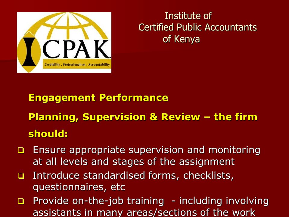 Institute of Certified Public Accountants of Kenya Institute of Certified Public Accountants of Kenya Engagement Performance Planning, Supervision & Review – the firm should:  Ensure appropriate supervision and monitoring at all levels and stages of the assignment  Introduce standardised forms, checklists, questionnaires, etc  Provide on-the-job training - including involving assistants in many areas/sections of the work