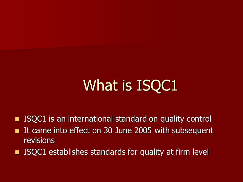 What is ISQC1 ISQC1 is an international standard on quality control ISQC1 is an international standard on quality control It came into effect on 30 June 2005 with subsequent revisions It came into effect on 30 June 2005 with subsequent revisions ISQC1 establishes standards for quality at firm level ISQC1 establishes standards for quality at firm level