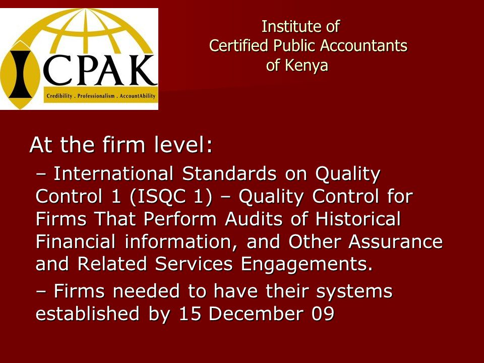 Institute of Certified Public Accountants of Kenya Institute of Certified Public Accountants of Kenya At the firm level: –International Standards on Quality Control 1 (ISQC 1) – Quality Control for Firms That Perform Audits of Historical Financial information, and Other Assurance and Related Services Engagements.