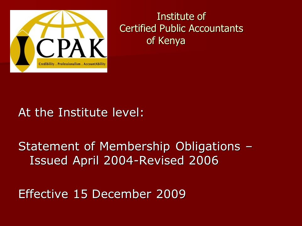 Institute of Certified Public Accountants of Kenya At the Institute level: Statement of Membership Obligations – Issued April 2004-Revised 2006 Effective 15 December 2009