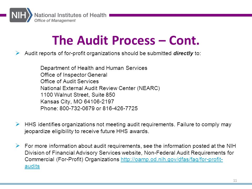  Audit reports of for-profit organizations should be submitted directly to: Department of Health and Human Services Office of Inspector General Office of Audit Services National External Audit Review Center (NEARC) 1100 Walnut Street, Suite 850 Kansas City, MO 64106-2197 Phone: 800-732-0679 or 816-426-7725  HHS identifies organizations not meeting audit requirements.