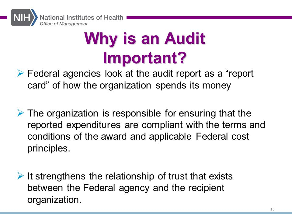  Federal agencies look at the audit report as a report card of how the organization spends its money  The organization is responsible for ensuring that the reported expenditures are compliant with the terms and conditions of the award and applicable Federal cost principles.