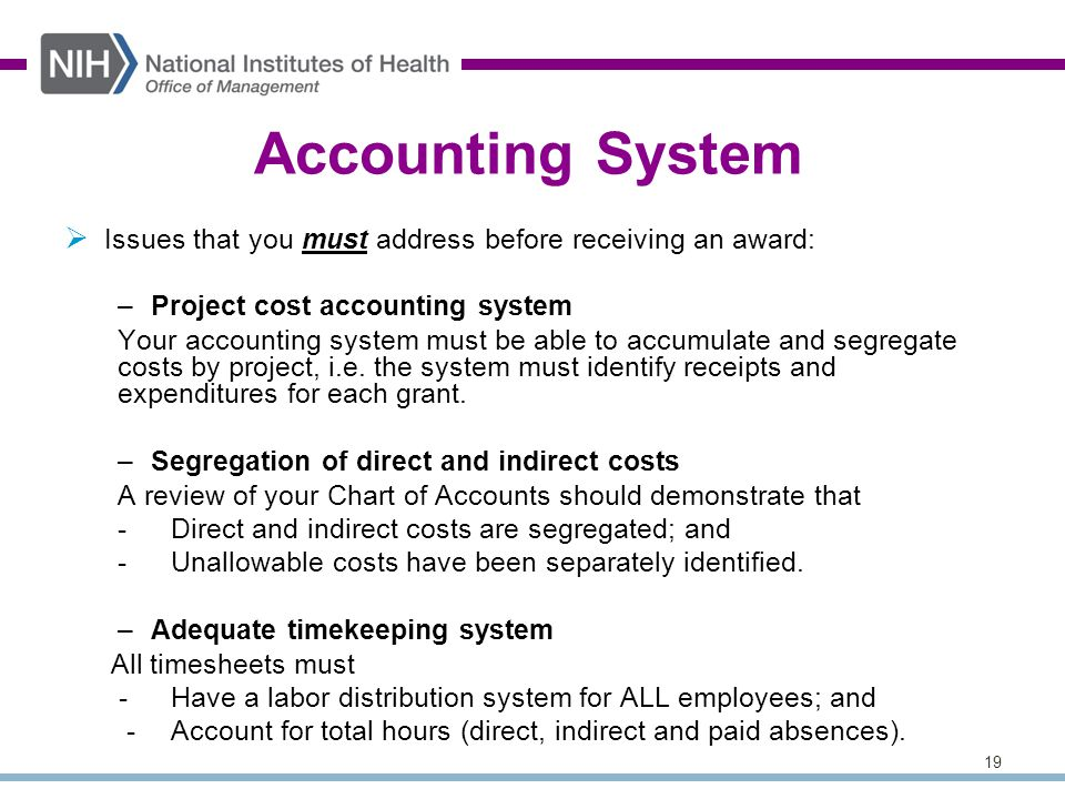 19 Accounting System  Issues that you must address before receiving an award: –Project cost accounting system Your accounting system must be able to accumulate and segregate costs by project, i.e.