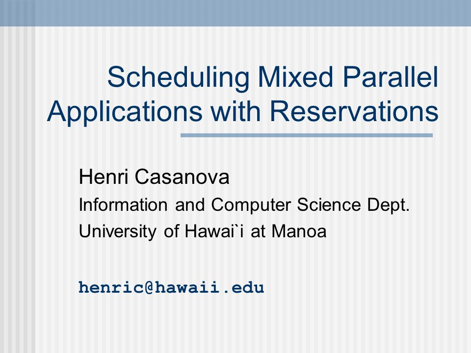 Scheduling Mixed Parallel Applications with Reservations Henri Casanova Information and Computer Science Dept.