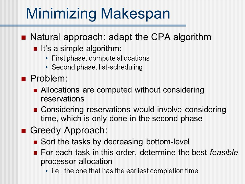 Minimizing Makespan Natural approach: adapt the CPA algorithm It's a simple algorithm: First phase: compute allocations Second phase: list-scheduling Problem: Allocations are computed without considering reservations Considering reservations would involve considering time, which is only done in the second phase Greedy Approach: Sort the tasks by decreasing bottom-level For each task in this order, determine the best feasible processor allocation i.e., the one that has the earliest completion time