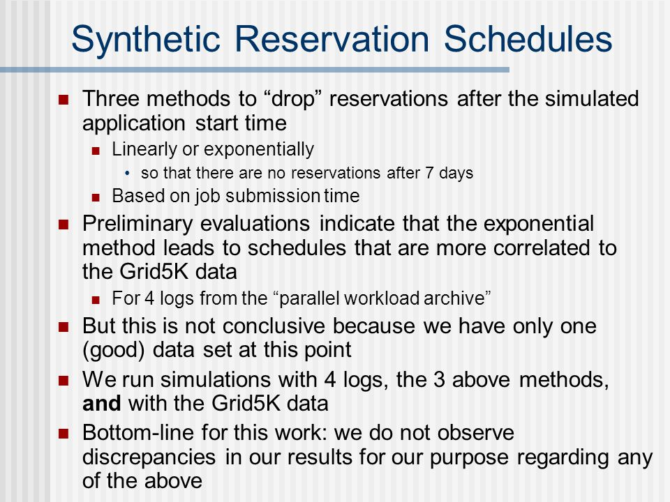 Synthetic Reservation Schedules Three methods to drop reservations after the simulated application start time Linearly or exponentially so that there are no reservations after 7 days Based on job submission time Preliminary evaluations indicate that the exponential method leads to schedules that are more correlated to the Grid5K data For 4 logs from the parallel workload archive But this is not conclusive because we have only one (good) data set at this point We run simulations with 4 logs, the 3 above methods, and with the Grid5K data Bottom-line for this work: we do not observe discrepancies in our results for our purpose regarding any of the above