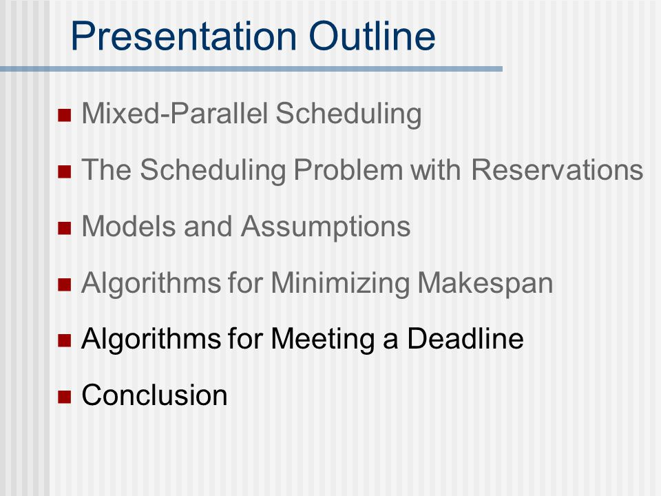 Presentation Outline Mixed-Parallel Scheduling The Scheduling Problem with Reservations Models and Assumptions Algorithms for Minimizing Makespan Algorithms for Meeting a Deadline Conclusion