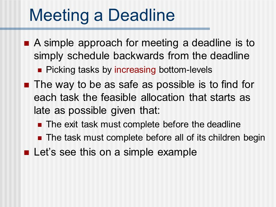 Meeting a Deadline A simple approach for meeting a deadline is to simply schedule backwards from the deadline Picking tasks by increasing bottom-levels The way to be as safe as possible is to find for each task the feasible allocation that starts as late as possible given that: The exit task must complete before the deadline The task must complete before all of its children begin Let's see this on a simple example