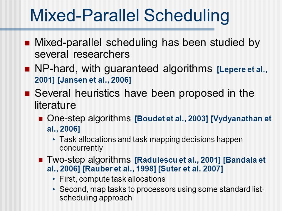 Mixed-Parallel Scheduling Mixed-parallel scheduling has been studied by several researchers NP-hard, with guaranteed algorithms [Lepere et al., 2001] [Jansen et al., 2006] Several heuristics have been proposed in the literature One-step algorithms [Boudet et al., 2003] [Vydyanathan et al., 2006] Task allocations and task mapping decisions happen concurrently Two-step algorithms [Radulescu et al., 2001] [Bandala et al., 2006] [Rauber et al., 1998] [Suter et al.