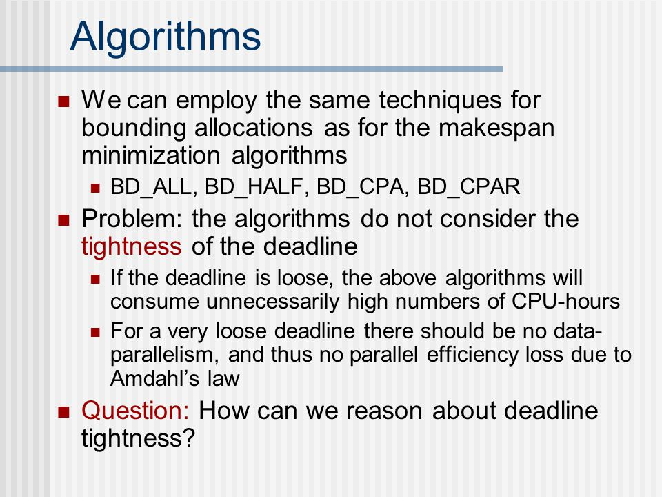 Algorithms We can employ the same techniques for bounding allocations as for the makespan minimization algorithms BD_ALL, BD_HALF, BD_CPA, BD_CPAR Problem: the algorithms do not consider the tightness of the deadline If the deadline is loose, the above algorithms will consume unnecessarily high numbers of CPU-hours For a very loose deadline there should be no data- parallelism, and thus no parallel efficiency loss due to Amdahl's law Question: How can we reason about deadline tightness
