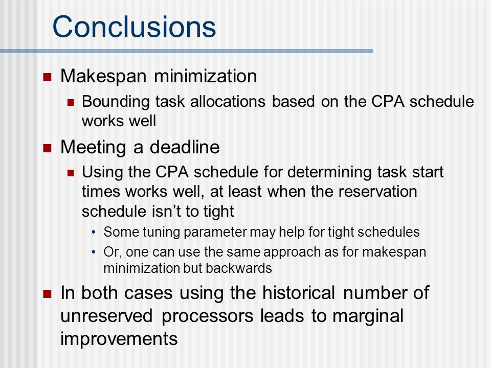 Conclusions Makespan minimization Bounding task allocations based on the CPA schedule works well Meeting a deadline Using the CPA schedule for determining task start times works well, at least when the reservation schedule isn't to tight Some tuning parameter may help for tight schedules Or, one can use the same approach as for makespan minimization but backwards In both cases using the historical number of unreserved processors leads to marginal improvements