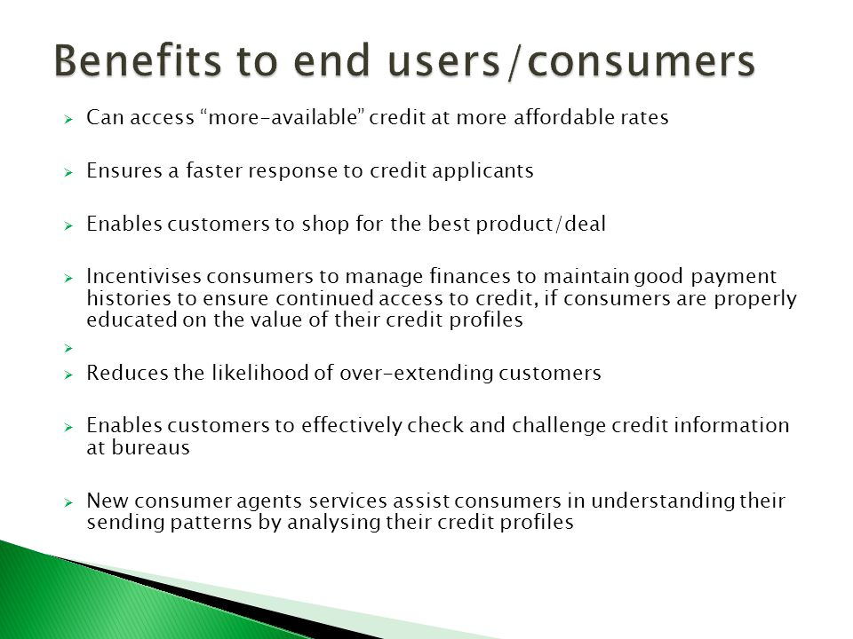  Can access more-available credit at more affordable rates  Ensures a faster response to credit applicants  Enables customers to shop for the best product/deal  Incentivises consumers to manage finances to maintain good payment histories to ensure continued access to credit, if consumers are properly educated on the value of their credit profiles   Reduces the likelihood of over-extending customers  Enables customers to effectively check and challenge credit information at bureaus  New consumer agents services assist consumers in understanding their sending patterns by analysing their credit profiles