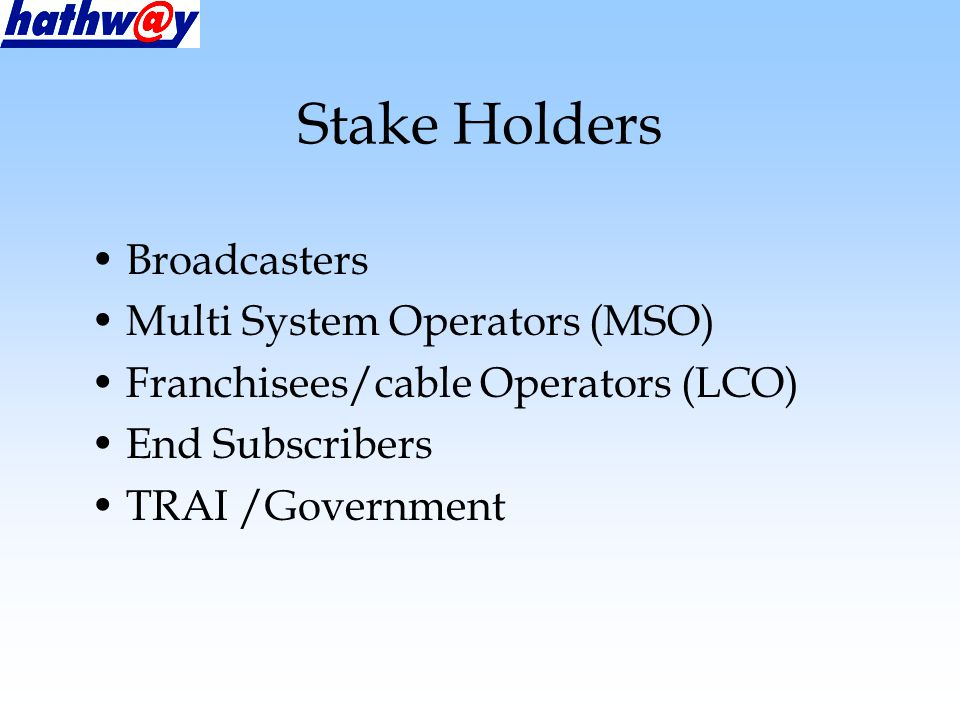 Stake Holders Broadcasters Multi System Operators (MSO) Franchisees/cable Operators (LCO) End Subscribers TRAI /Government