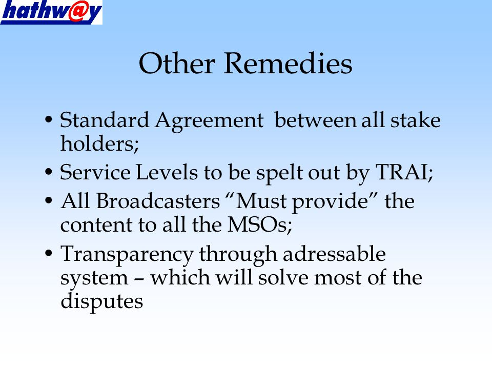Other Remedies Standard Agreement between all stake holders; Service Levels to be spelt out by TRAI; All Broadcasters Must provide the content to all the MSOs; Transparency through adressable system – which will solve most of the disputes
