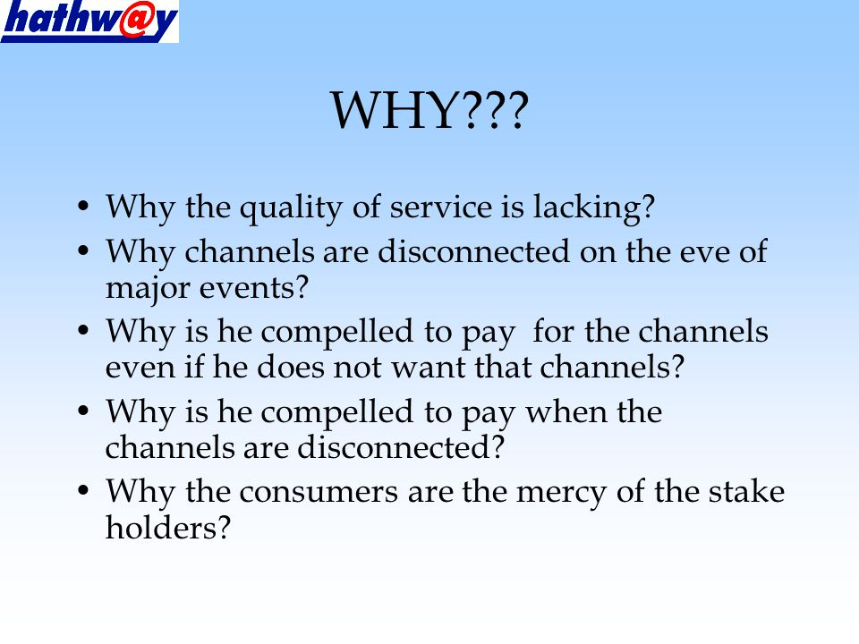 WHY??. Why the quality of service is lacking.