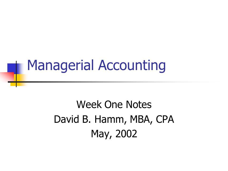 Managerial Accounting Week One Notes David B. Hamm, MBA, CPA May, 2002