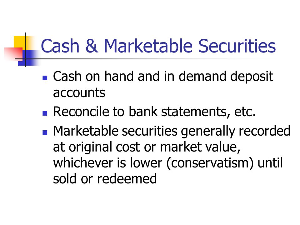 Cash & Marketable Securities Cash on hand and in demand deposit accounts Reconcile to bank statements, etc.