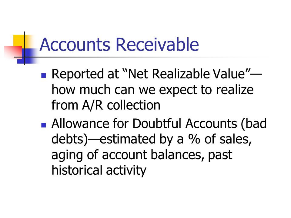 Accounts Receivable Reported at Net Realizable Value — how much can we expect to realize from A/R collection Allowance for Doubtful Accounts (bad debts)—estimated by a % of sales, aging of account balances, past historical activity