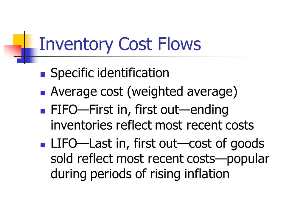 Inventory Cost Flows Specific identification Average cost (weighted average) FIFO—First in, first out—ending inventories reflect most recent costs LIFO—Last in, first out—cost of goods sold reflect most recent costs—popular during periods of rising inflation