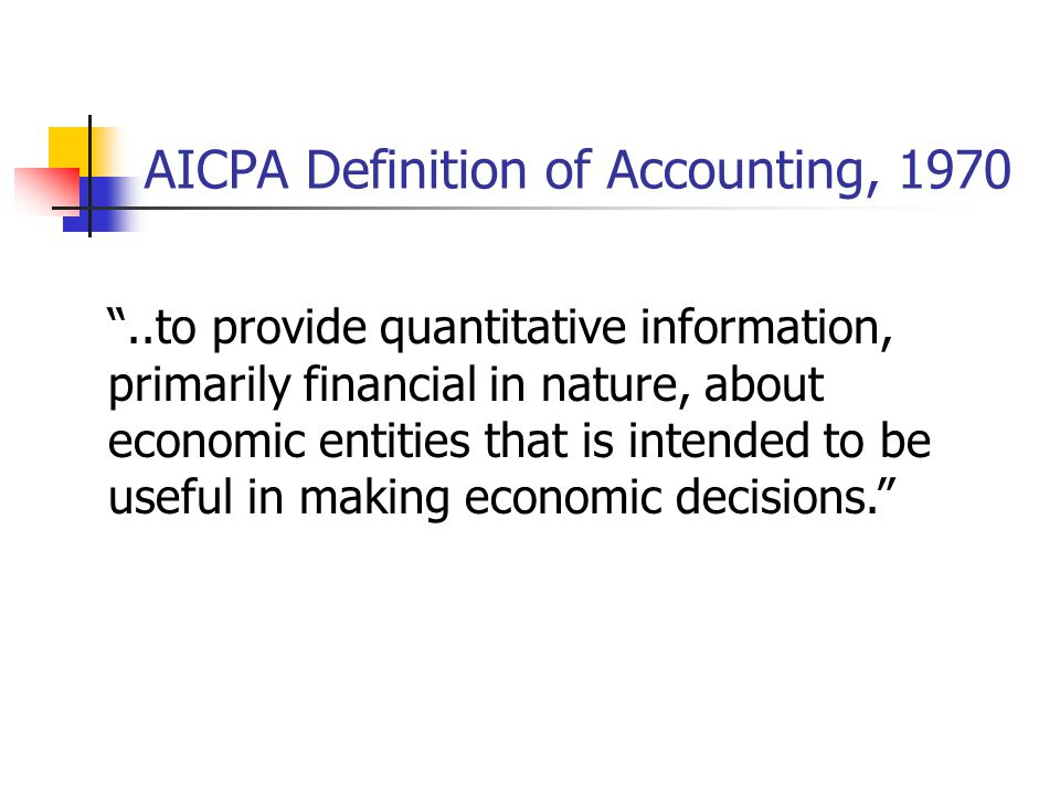 AICPA Definition of Accounting, 1970 ..to provide quantitative information, primarily financial in nature, about economic entities that is intended to be useful in making economic decisions.