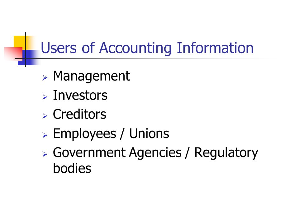 Users of Accounting Information  Management  Investors  Creditors  Employees / Unions  Government Agencies / Regulatory bodies