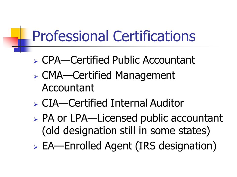 Professional Certifications  CPA—Certified Public Accountant  CMA—Certified Management Accountant  CIA—Certified Internal Auditor  PA or LPA—Licensed public accountant (old designation still in some states)  EA—Enrolled Agent (IRS designation)