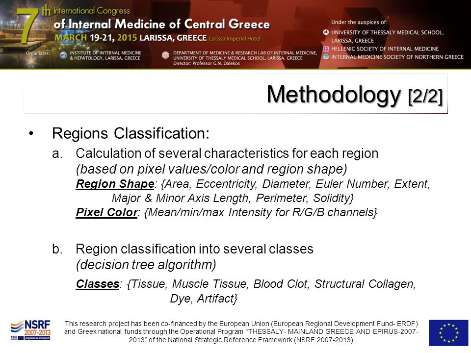 Regions Classification: a.Calculation of several characteristics for each region (based on pixel values/color and region shape) Region Shape: {Area, Eccentricity, Diameter, Euler Number, Extent, Major & Minor Axis Length, Perimeter, Solidity} Pixel Color: {Mean/min/max Intensity for R/G/B channels} b.Region classification into several classes (decision tree algorithm) Classes: {Tissue, Muscle Tissue, Blood Clot, Structural Collagen, Dye, Artifact} Methodology [2/2]